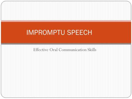 Effective Oral Communication Skills IMPROMPTU SPEECH.