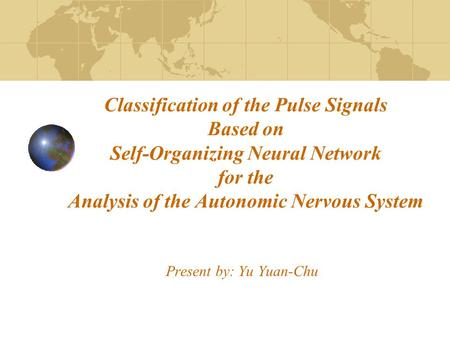 Classification of the Pulse Signals Based on Self-Organizing Neural Network for the Analysis of the Autonomic Nervous System Present by: Yu Yuan-Chu.