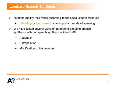 Lombard Speech Synthesis  Humans modify their voice according to the social situation/context  Shouting or loud speech is an important mode of speaking.