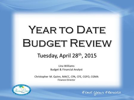 Lina Williams Budget & Financial Analyst Christopher M. Quinn, MACC, CPA, CFE, CGFO, CGMA Finance Director Tuesday, April 28 th, 2015.