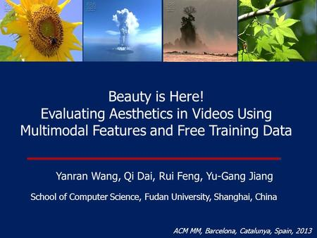 Beauty is Here! Evaluating Aesthetics in Videos Using Multimodal Features and Free Training Data Yanran Wang, Qi Dai, Rui Feng, Yu-Gang Jiang School of.