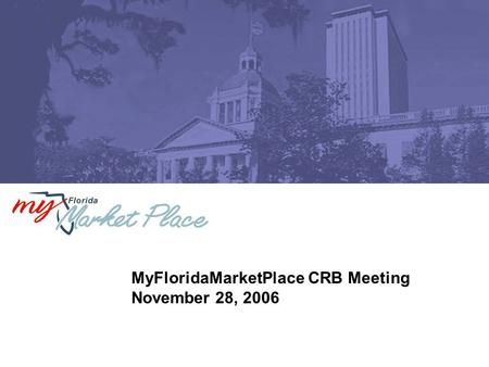 MyFloridaMarketPlace CRB Meeting November 28, 2006.