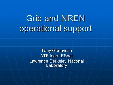 Grid and NREN operational support Tony Genovese ATF team ESnet Lawrence Berkeley National Laboratory.