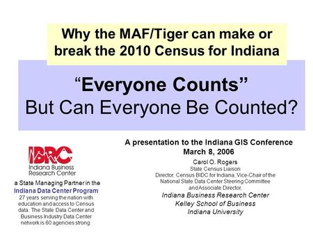 """Everyone Counts"" But Can Everyone Be Counted? Why the MAF/Tiger can make or break the 2010 Census for Indiana A presentation to the Indiana GIS Conference."
