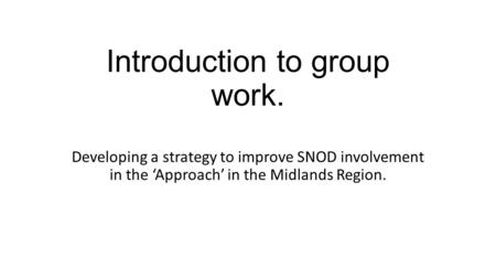 Introduction to group work. Developing a strategy to improve SNOD involvement in the 'Approach' in the Midlands Region.