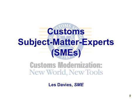 Customs Subject-Matter-Experts (SMEs) Les Davies, SME 0.