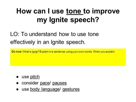 How can I use tone to improve my Ignite speech? LO: To understand how to use tone effectively in an Ignite speech. Do now: What is tone? Explain in a sentence,
