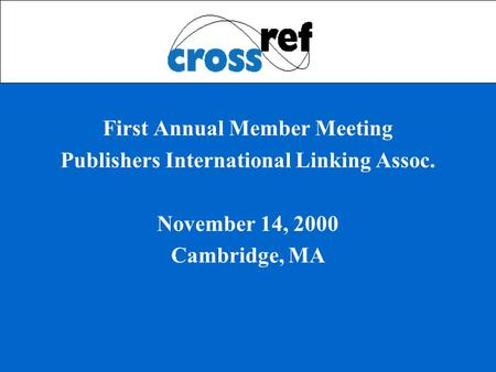 First Annual Member Meeting Publishers International Linking Assoc. November 14, 2000 Cambridge, MA.