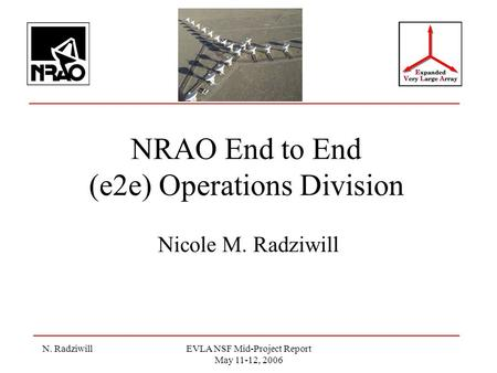 N. RadziwillEVLA NSF Mid-Project Report May 11-12, 2006 NRAO End to End (e2e) Operations Division Nicole M. Radziwill.