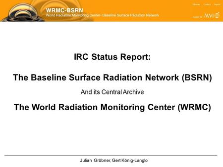 IRC Status Report: The Baseline Surface Radiation Network (BSRN) And its Central Archive The World Radiation Monitoring Center (WRMC) Julian Gröbner, Gert.