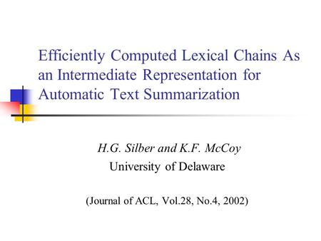 Efficiently Computed Lexical Chains As an Intermediate Representation for Automatic Text Summarization H.G. Silber and K.F. McCoy University of Delaware.
