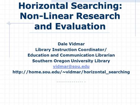 Horizontal Searching: Non-Linear Research and Evaluation Horizontal Searching: Non-Linear Research and Evaluation Dale Vidmar Library Instruction Coordinator/