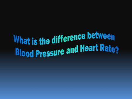 Blood Pressure Heart Rate What is it? The force the heart exerts against the walls of arteries as it pumps the blood out to the body The number of times.