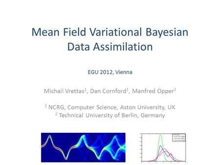 Mean Field Variational Bayesian Data Assimilation EGU 2012, Vienna Michail Vrettas 1, Dan Cornford 1, Manfred Opper 2 1 NCRG, Computer Science, Aston University,
