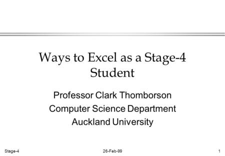 Stage-426-Feb-991 Ways to Excel as a Stage-4 Student Professor Clark Thomborson Computer Science Department Auckland University.
