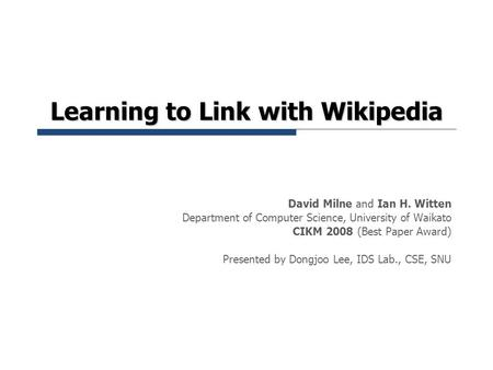Learning to Link with Wikipedia David Milne and Ian H. Witten Department of Computer Science, University of Waikato CIKM 2008 (Best Paper Award) Presented.