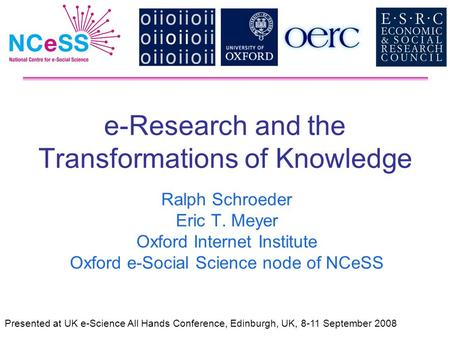 E-Research and the Transformations of Knowledge Ralph Schroeder Eric T. Meyer Oxford Internet Institute Oxford e-Social Science node of NCeSS Presented.