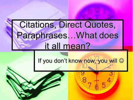 Citations, Direct Quotes, Paraphrases…What does it all mean? If you don't know now, you will If you don't know now, you will.