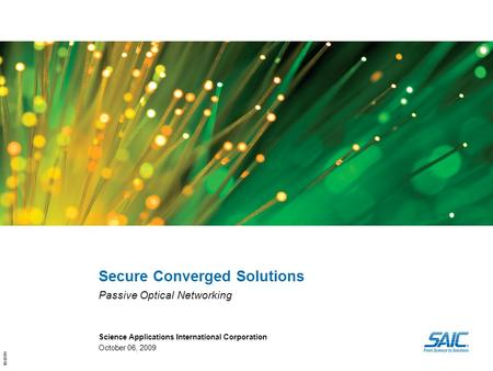 10-0319 Secure Converged Solutions Passive Optical Networking Science Applications International Corporation October 06, 2009.