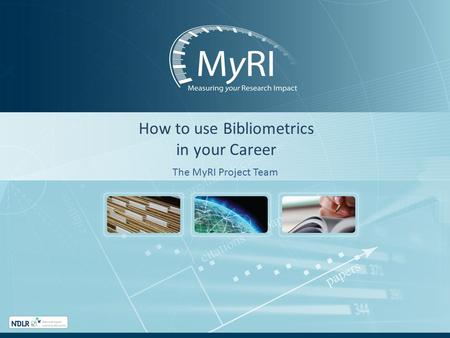 How to use Bibliometrics in your Career The MyRI Project Team.