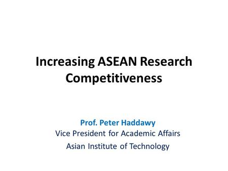 Prof. Peter Haddawy Vice President for Academic Affairs Asian Institute of Technology Increasing ASEAN Research Competitiveness.