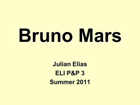 Bruno Mars Julian Elias ELI P&P 3 Summer 2011. Outline 1.Who is Bruno Mars? 2.His music 3.His career 4.Extra information –His website & a video.