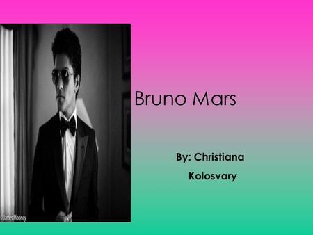 Bruno Mars By: Christiana Kolosvary Childhood of Bruno Mars Bruno Mars was born on October 8, 1985, in Honolulu, Hawaii. His dad, Pete, was a Latin percussionist.