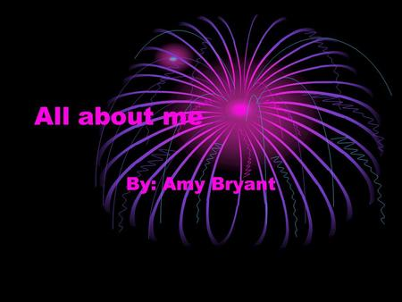 All about me By: Amy Bryant. Introduction My name is Amy Bryant and this presentation is going to be all about me!