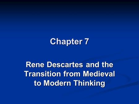 Chapter 7 Rene Descartes and the Transition from Medieval to Modern Thinking.