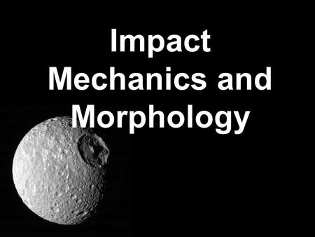 Impact Mechanics and Morphology. Impact Craters Crater: From the Greek krater meaning bowl Drop a rock into some sand (v = a few m/sec) –Physically what.