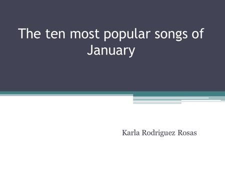 The ten most popular songs of January Karla Rodriguez Rosas.