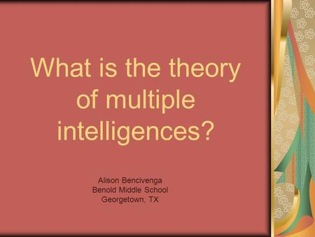 What is the theory of multiple intelligences? Alison Bencivenga Benold Middle School Georgetown, TX.