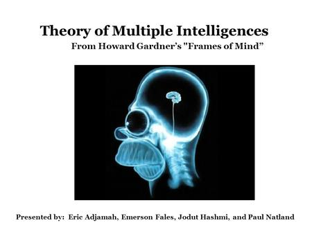 "Theory of Multiple Intelligences From Howard Gardner's Frames of Mind"" Presented by: Eric Adjamah, Emerson Fales, Jodut Hashmi, and Paul Natland."