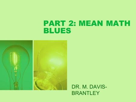 PART 2: MEAN MATH BLUES DR. M. DAVIS- BRANTLEY. Math Student Success Part II--Practice Put theory into practice: 1. Re-frame negative thoughts. 2. Dispel.