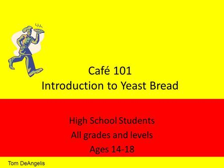 Café 101 Introduction to Yeast Bread High School Students All grades and levels Ages 14-18 Tom DeAngelis.