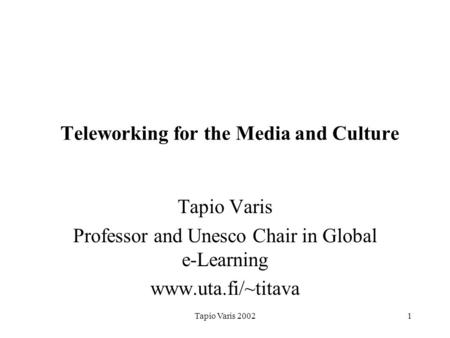 Tapio Varis 20021 Teleworking for the Media and Culture Tapio Varis Professor and Unesco Chair in Global e-Learning www.uta.fi/~titava.
