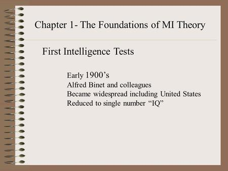 "Chapter 1- The Foundations of MI Theory Early 1900's Alfred Binet and colleagues Became widespread including United States Reduced to single number ""IQ"""