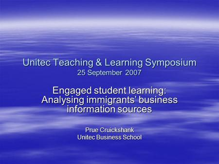 Unitec Teaching & Learning Symposium 25 September 2007 Engaged student learning: Analysing immigrants' business information sources Prue Cruickshank Unitec.