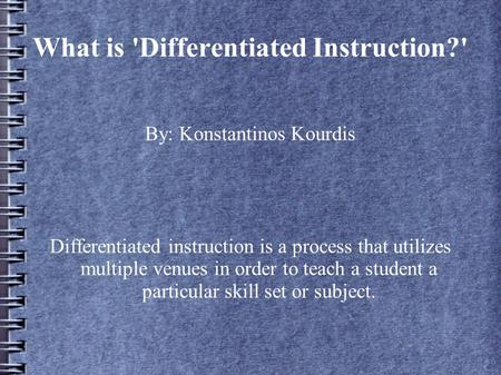 What is 'Differentiated Instruction?' By: Konstantinos Kourdis Differentiated instruction is a process that utilizes multiple venues in order to teach.