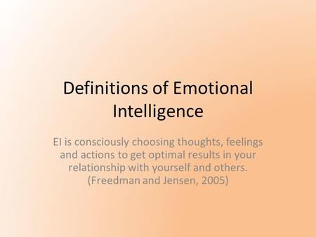Definitions of Emotional Intelligence EI is consciously choosing thoughts, feelings and actions to get optimal results in your relationship with yourself.