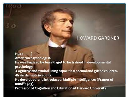 (1943 - ) American psychologist. He was inspired by Jean Piaget to be trained in developmental psychology. -Cognitive and symbol using capacities: normal.