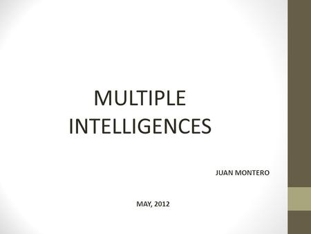 MULTIPLE INTELLIGENCES JUAN MONTERO MAY, 2012. Howard Gardner's theory that proposes: People are not born with all of the intelligence they will ever.