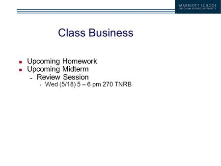Class Business Upcoming Homework Upcoming Midterm – Review Session Wed (5/18) 5 – 6 pm 270 TNRB.