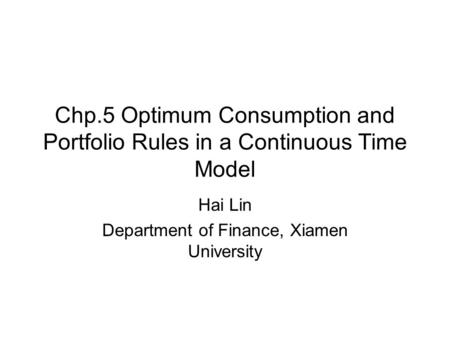 Chp.5 Optimum Consumption and Portfolio Rules in a Continuous Time Model Hai Lin Department of Finance, Xiamen University.