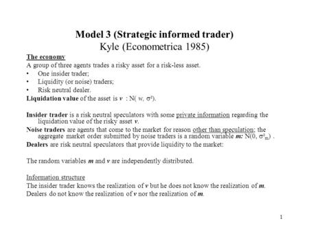 1 Model 3 (Strategic informed trader) Kyle (Econometrica 1985) The economy A group of three agents trades a risky asset for a risk-less asset. One insider.