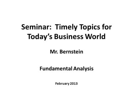 Seminar: Timely Topics for Today's Business World Mr. Bernstein Fundamental Analysis February 2013.