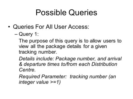 Possible Queries Queries For All User Access: –Query 1: The purpose of this query is to allow users to view all the package details for a given tracking.