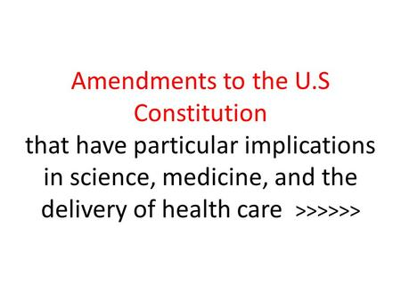 Amendments to the U.S Constitution that have particular implications in science, medicine, and the delivery of health care >>>>>>