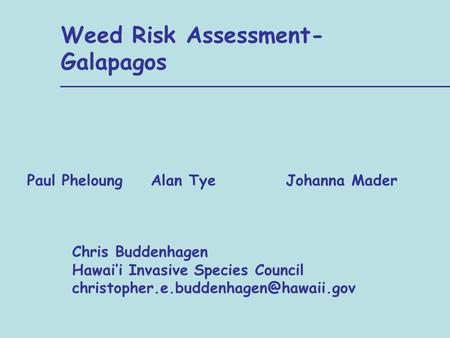 Alan Tye Weed Risk Assessment- Galapagos Johanna Mader Chris Buddenhagen Hawai'i Invasive Species Council Paul Pheloung.