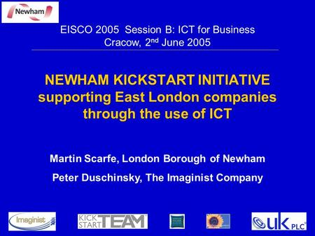 NEWHAM KICKSTART INITIATIVE supporting East London companies through the use of ICT EISCO 2005 Session B: ICT for Business Cracow, 2 nd June 2005 Martin.